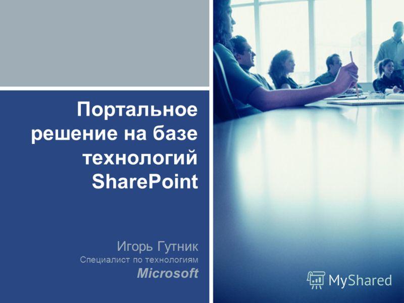 Портальное решение на базе технологий SharePoint Игорь Гутник Специалист по технологиям Microsoft
