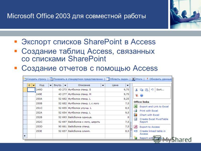Экспорт списков SharePoint в Access Создание таблиц Access, связанных со списками SharePoint Создание отчетов с помощью Access Microsoft Office 2003 для совместной работы