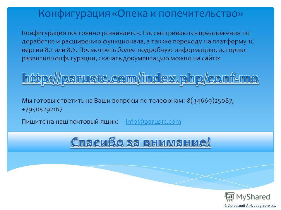 Конфигурация «Опека и попечительство» © Скловский А.И. 2009-2010 г.г. Конфигурация постоянно развивается. Рассматриваются предложения по доработке и расширению функционала, а так же переходу на платформу 1С версии 8.1 или 8.2. Посмотреть более подроб