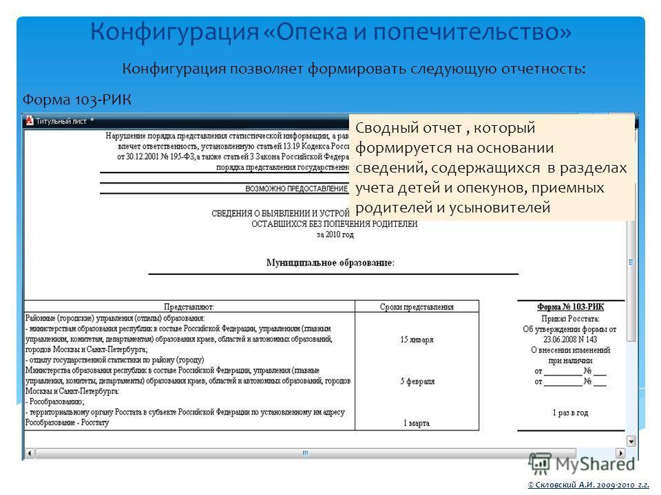 Конфигурация «Опека и попечительство» © Скловский А.И. 2009-2010 г.г. Конфигурация позволяет формировать следующую отчетность: Форма 103-РИК Сводный отчет, который формируется на основании сведений, содержащихся в разделах учета детей и опекунов, при