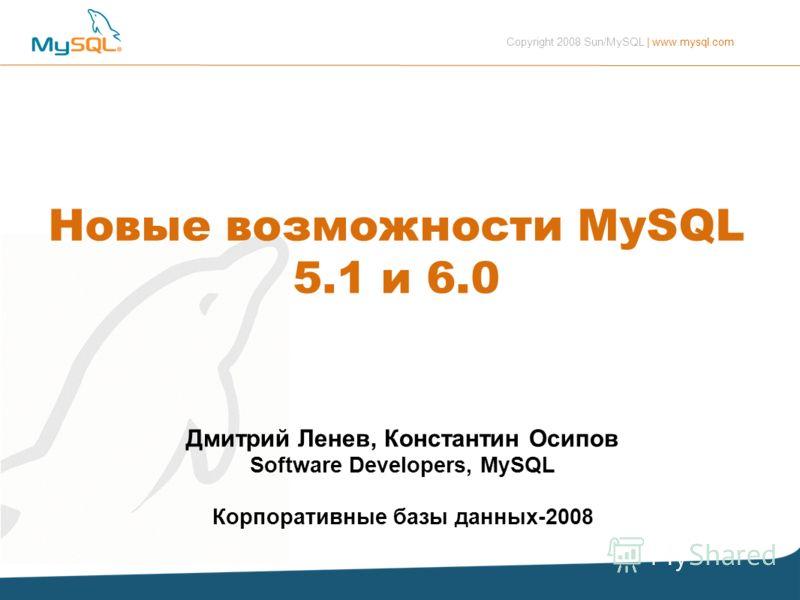 Copyright 2008 Sun/MySQL | www.mysql.com Дмитрий Ленев, Константин Осипов Software Developers, MySQL Корпоративные базы данных-2008 Новые возможности MySQL 5.1 и 6.0