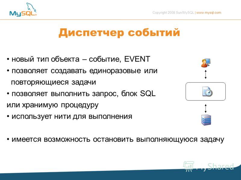 Copyright 2008 Sun/MySQL | www.mysql.com Диспетчер событий новый тип объекта – событие, EVENT позволяет создавать единоразовые или повторяющиеся задачи позволяет выполнить запрос, блок SQL или хранимую процедуру использует нити для выполнения имеется