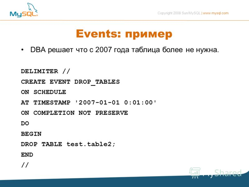 Copyright 2008 Sun/MySQL | www.mysql.com Events: пример DBA решает что с 2007 года таблица более не нужна. DELIMITER // CREATE EVENT DROP_TABLES ON SCHEDULE AT TIMESTAMP '2007-01-01 0:01:00' ON COMPLETION NOT PRESERVE DO BEGIN DROP TABLE test.table2;