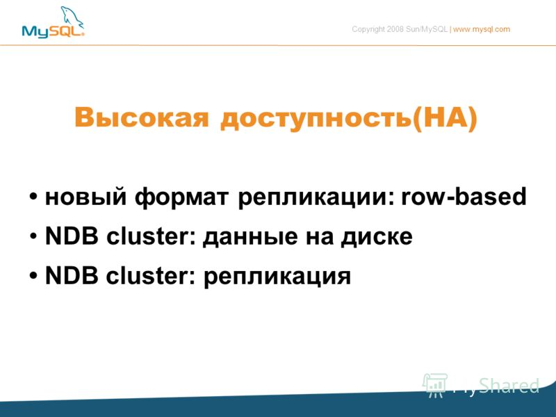 Copyright 2008 Sun/MySQL | www.mysql.com Высокая доступность(HA) новый формат репликации: row-based NDB cluster: данные на диске NDB cluster: репликация