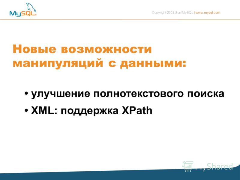Copyright 2008 Sun/MySQL | www.mysql.com Новые возможности манипуляций с данными: улучшение полнотекстового поиска XML: поддержка XPath