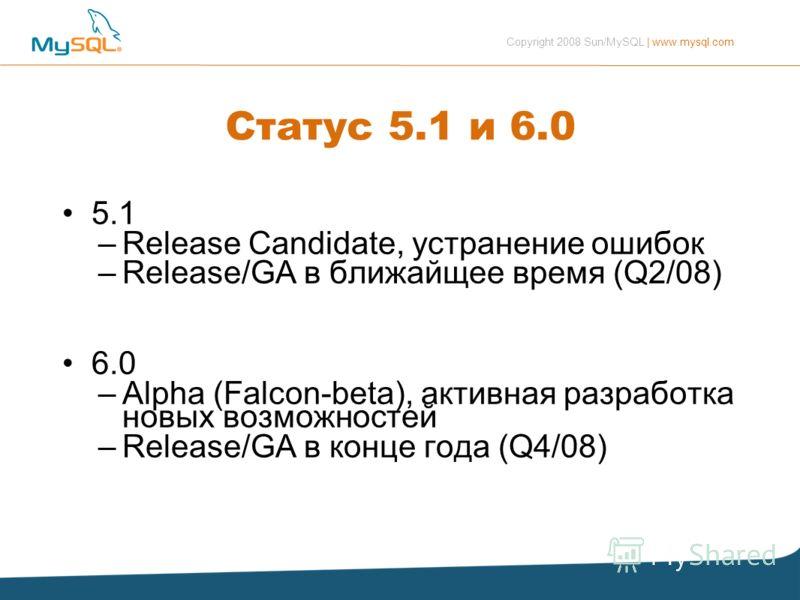 Copyright 2008 Sun/MySQL | www.mysql.com Статус 5.1 и 6.0 5.1 –Release Candidate, устранение ошибок –Release/GA в ближайщее время (Q2/08) 6.0 –Alpha (Falcon-beta), активная разработка новых возможностей –Release/GA в конце года (Q4/08)