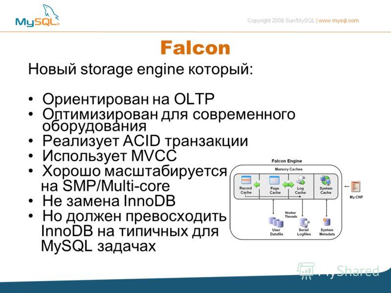 Copyright 2008 Sun/MySQL | www.mysql.com Falcon Новый storage engine который: Ориентирован на OLTP Оптимизирован для современного оборудования Реализует ACID транзакции Использует MVCC Хорошо масштабируется на SMP/Multi-core Не замена InnoDB Но долже