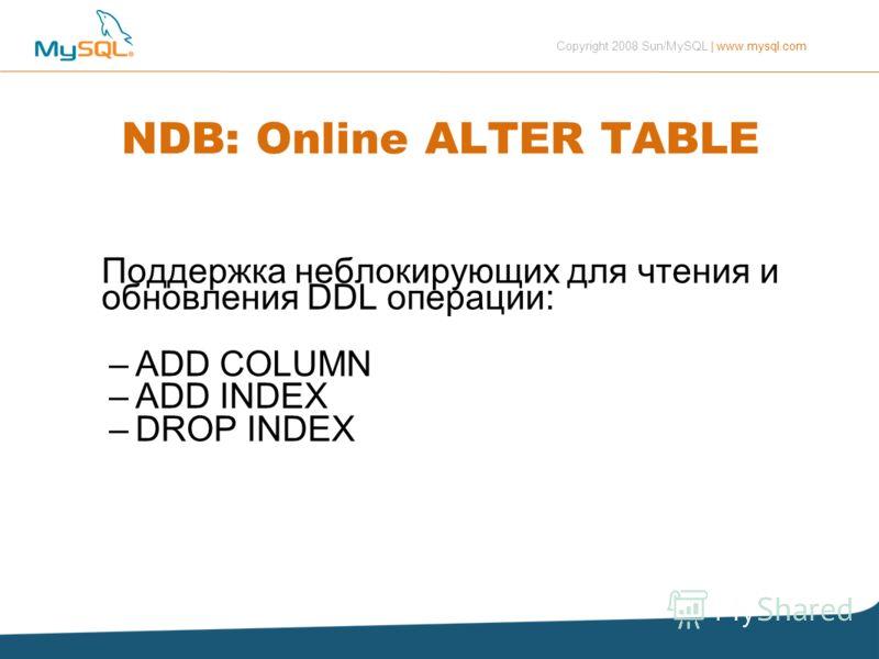 Copyright 2008 Sun/MySQL | www.mysql.com NDB: Online ALTER TABLE Поддержка неблокирующих для чтения и обновления DDL операции: –ADD COLUMN –ADD INDEX –DROP INDEX