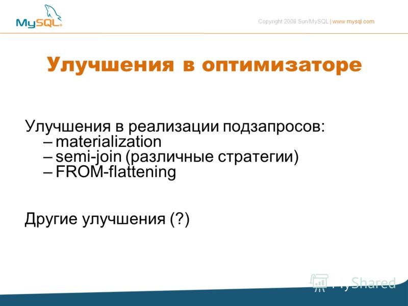 Copyright 2008 Sun/MySQL | www.mysql.com Улучшения в оптимизаторе Улучшения в реализации подзапросов: –materialization –semi-join (различные стратегии) –FROM-flattening Другие улучшения (?)