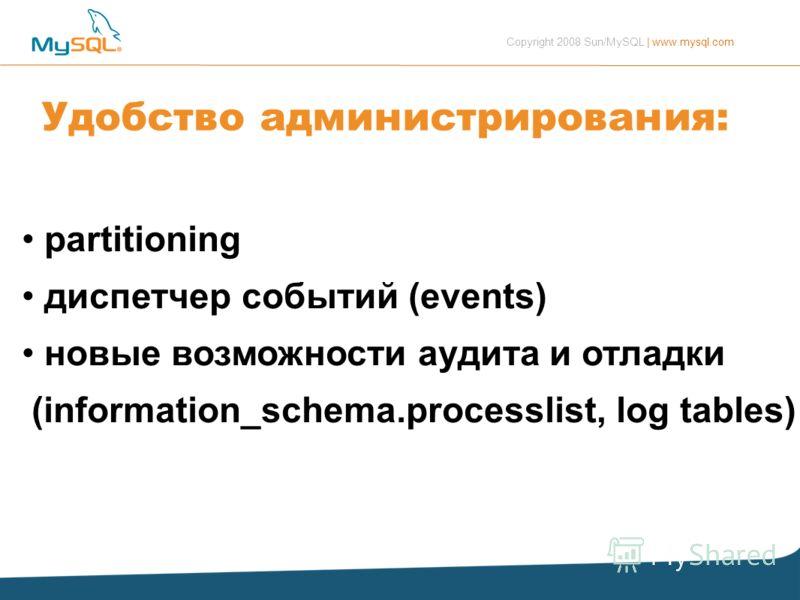 Copyright 2008 Sun/MySQL | www.mysql.com Удобство администрирования: partitioning диспетчер событий (events) новые возможности аудита и отладки (information_schema.processlist, log tables)