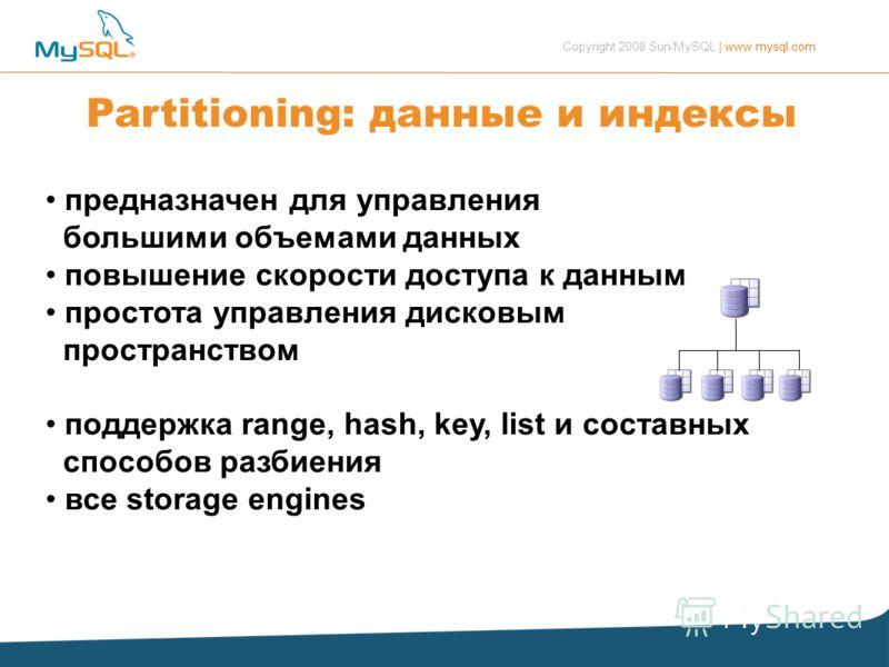 Copyright 2008 Sun/MySQL | www.mysql.com Partitioning: данные и индексы предназначен для управления большими объемами данных повышение скорости доступа к данным простота управления дисковым пространством поддержка range, hash, key, list и составных с