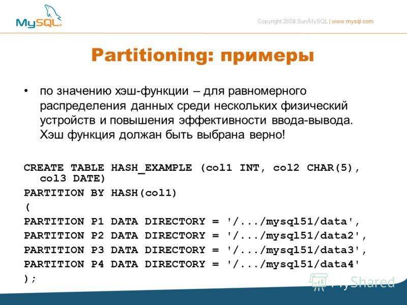 Copyright 2008 Sun/MySQL | www.mysql.com Partitioning: примеры по значению хэш-функции – для равномерного распределения данных среди нескольких физический устройств и повышения эффективности ввода-вывода. Хэш функция должан быть выбрана верно! CREATE