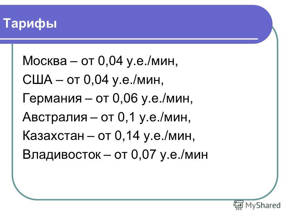 Тарифы Москва – от 0,04 у.е./мин, США – от 0,04 у.е./мин, Германия – от 0,06 у.е./мин, Австралия – от 0,1 у.е./мин, Казахстан – от 0,14 у.е./мин, Владивосток – от 0,07 у.е./мин