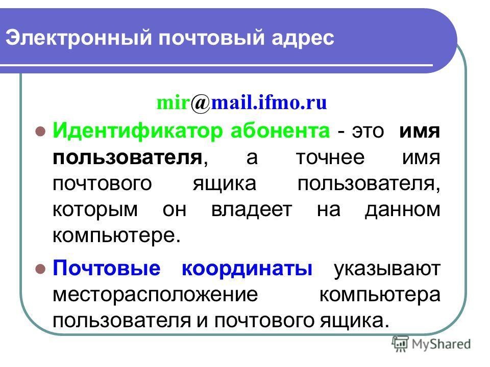 Электронный почтовый адрес Идентификатор абонента - это имя пользователя, а точнее имя почтового ящика пользователя, которым он владеет на данном компьютере. Почтовые координаты указывают месторасположение компьютера пользователя и почтового ящика. m