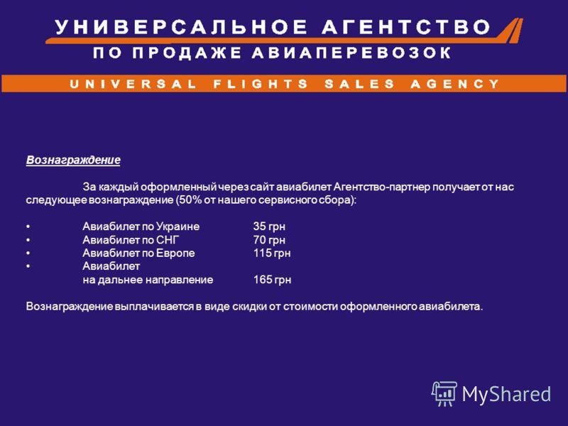 Вознаграждение За каждый оформленный через сайт авиабилет Агентство-партнер получает от нас следующее вознаграждение (50% от нашего сервисного сбора): Авиабилет по Украине 35 грн Авиабилет по СНГ 70 грн Авиабилет по Европе 115 грн Авиабилет на дальне