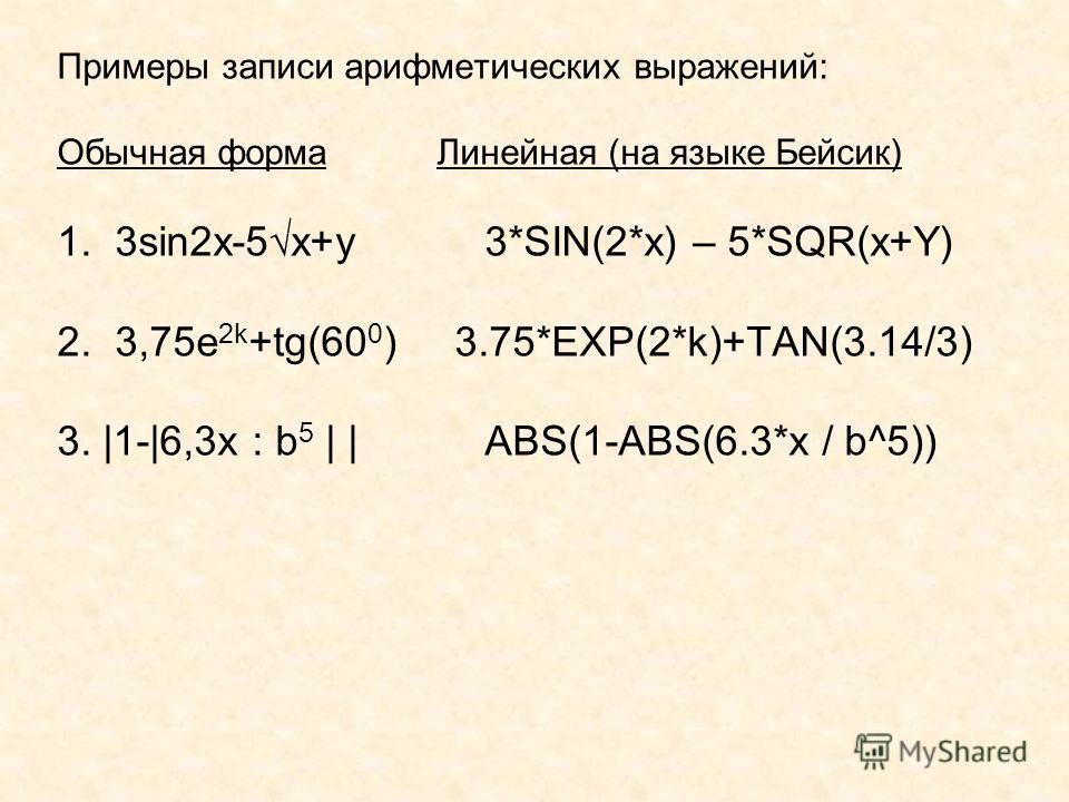 Примеры записи арифметических выражений: Обычная форма Линейная (на языке Бейсик) 1. 3sin2x-5 x+y3*SIN(2*x) – 5*SQR(x+Y) 2. 3,75e 2k +tg(60 0 ) 3.75*EXP(2*k)+TAN(3.14/3) 3. |1-|6,3x : b 5 | | ABS(1-ABS(6.3*x / b^5))