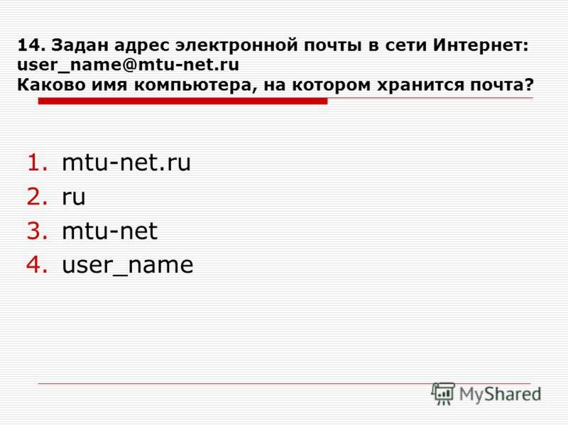 14. Задан адрес электронной почты в сети Интернет: user_name@mtu-net.ru Каково имя компьютера, на котором хранится почта? 1.mtu-net.ru 2.ru 3.mtu-net 4.user_name