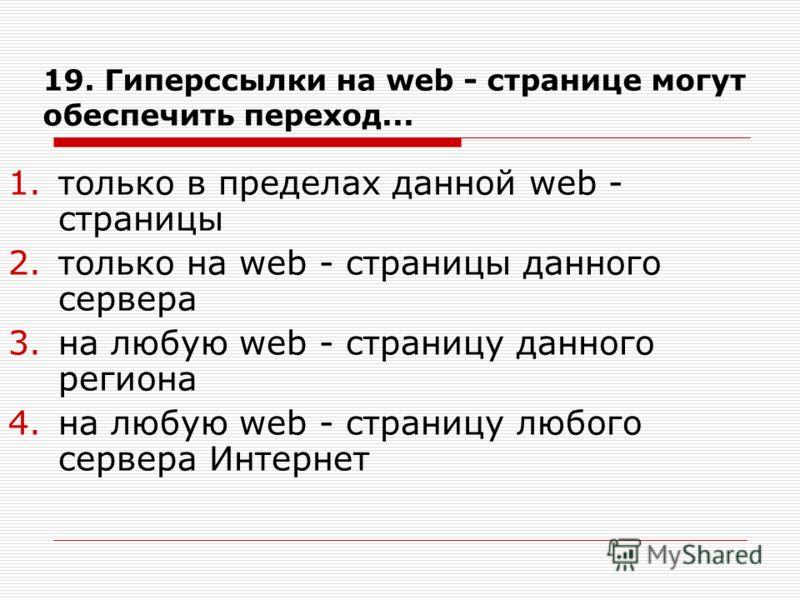 19. Гиперссылки на web - странице могут обеспечить переход... 1.только в пределах данной web - страницы 2.только на web - страницы данного сервера 3.на любую web - страницу данного региона 4.на любую web - страницу любого сервера Интернет