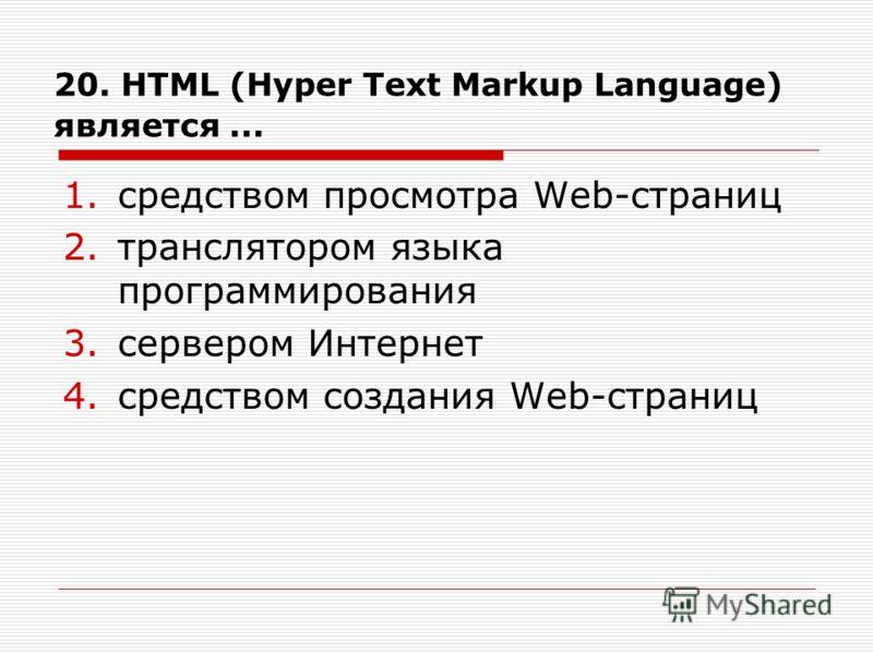 20. HTML (Hyper Text Markup Language) является... 1.средством просмотра Web-страниц 2.транслятором языка программирования 3.сервером Интернет 4.средством создания Web-страниц