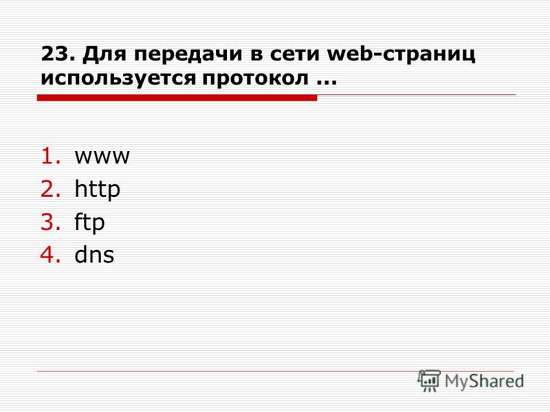23. Для передачи в сети web-страниц используется протокол... 1.www 2.http 3.ftp 4.dns