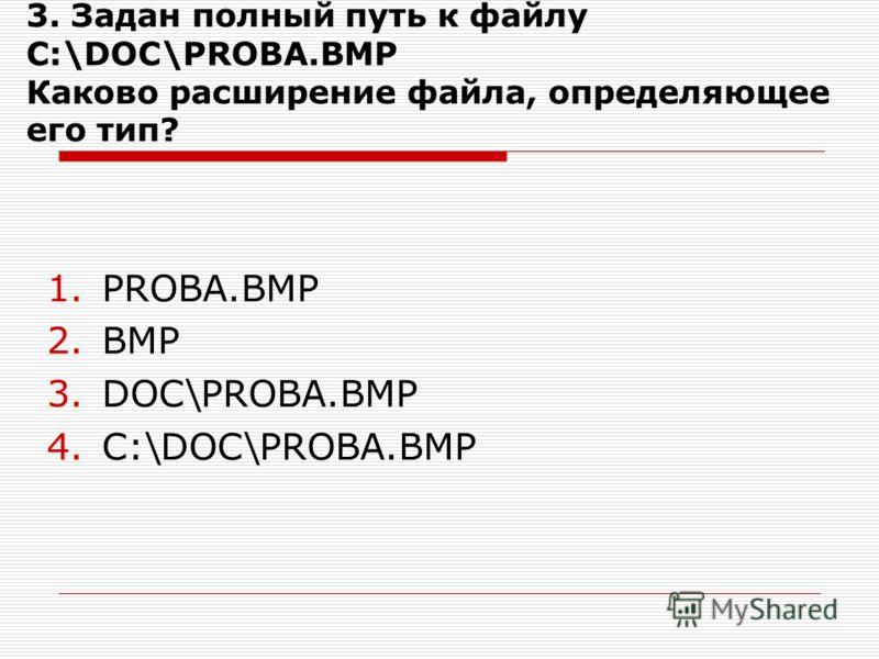 3. Задан полный путь к файлу C:\DOC\PROBA.BMP Каково расширение файла, определяющее его тип? 1.PROBA.BMP 2.BMP 3.DOC\PROBA.BMP 4.C:\DOC\PROBA.BMP