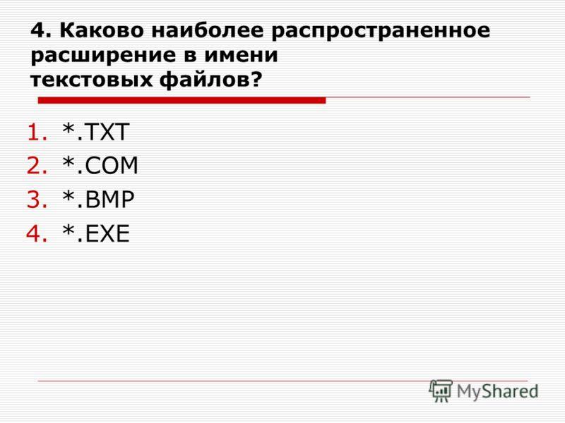 4. Каково наиболее распространенное расширение в имени текстовых файлов? 1.*.ТХТ 2.*.СОМ 3.*.ВМР 4.*.ЕХЕ