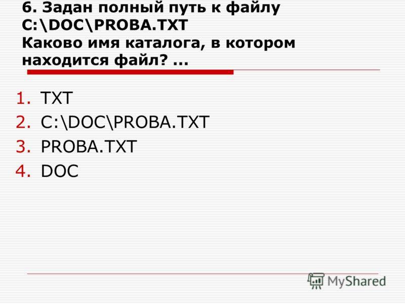 6. Задан полный путь к файлу C:\DOC\PROBA.TXT Каково имя каталога, в котором находится файл?... 1.ТХТ 2.C:\DOC\PROBA.TXT 3.PROBA.TXT 4.DOC