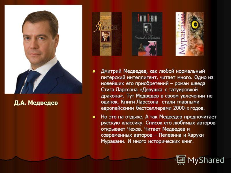 Д.А. Медведев Дмитрий Медведев, как любой нормальный питерский интеллигент, читает много. Одно из новейших его приобретений – роман шведа Стига Ларссона «Девушка с татуировкой дракона». Тут Медведев в своем увлечении не одинок. Книги Ларссона стали г