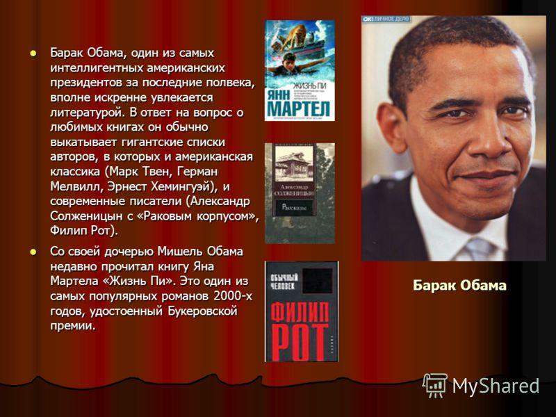 Барак Обама Барак Обама, один из самых интеллигентных американских президентов за последние полвека, вполне искренне увлекается литературой. В ответ на вопрос о любимых книгах он обычно выкатывает гигантские списки авторов, в которых и американская к