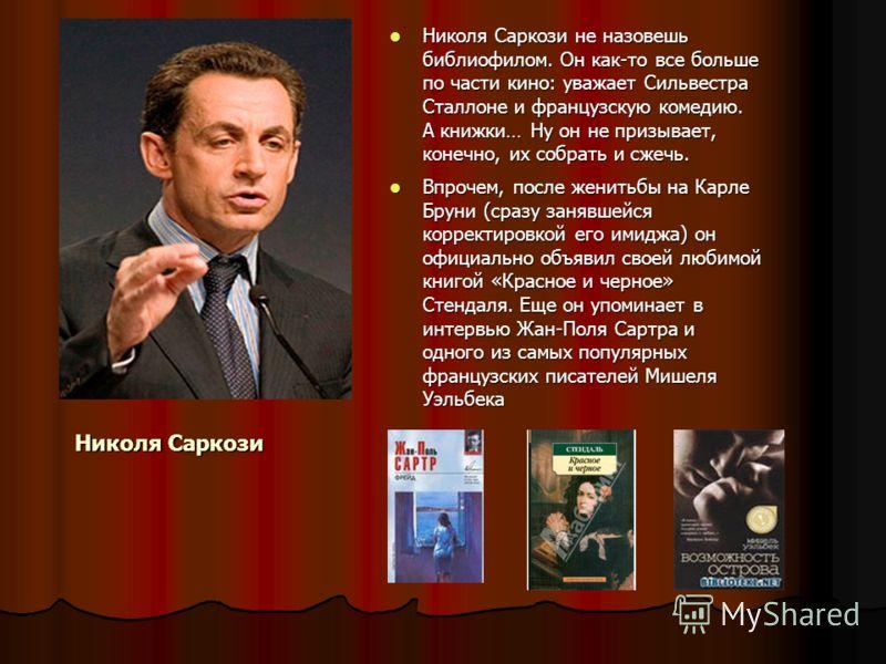 Николя Саркози Николя Саркози не назовешь библиофилом. Он как-то все больше по части кино: уважает Сильвестра Сталлоне и французскую комедию. А книжки… Ну он не призывает, конечно, их собрать и сжечь. Николя Саркози не назовешь библиофилом. Он как-то