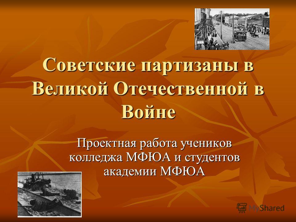 Советские партизаны в Великой Отечественной в Войне Проектная работа учеников колледжа МФЮА и студентов академии МФЮА