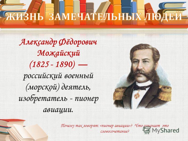 Александр Фёдорович Можайский (1825 - 1890) российский военный (морской) деятель, изобретатель - пионер авиации. Почему так говорят: «пионер авиации»? Что означает это словосочетание?