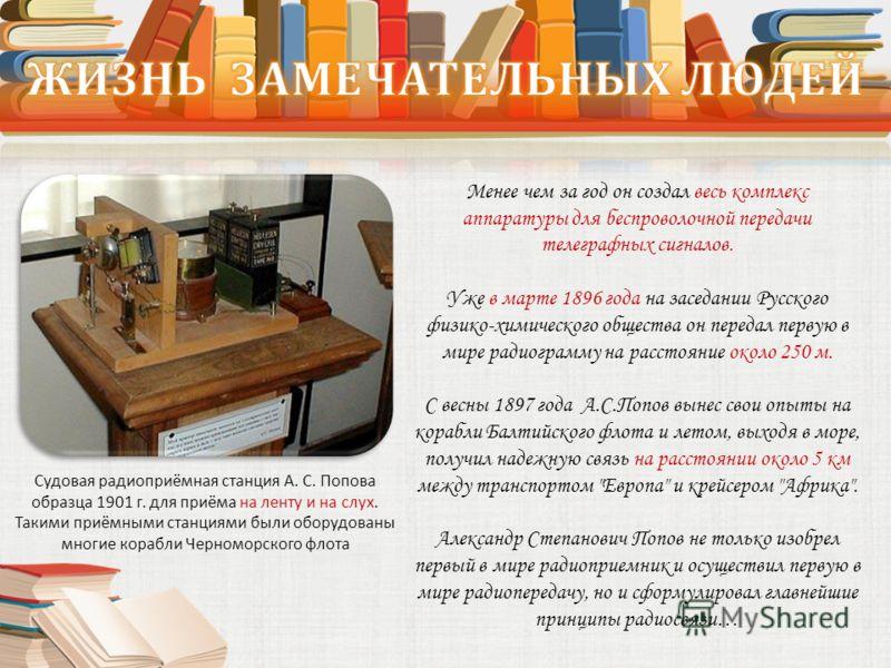 Менее чем за год он создал весь комплекс аппаратуры для беспроволочной передачи телеграфных сигналов. Уже в марте 1896 года на заседании Русского физико-химического общества он передал первую в мире радиограмму на расстояние около 250 м. С весны 1897