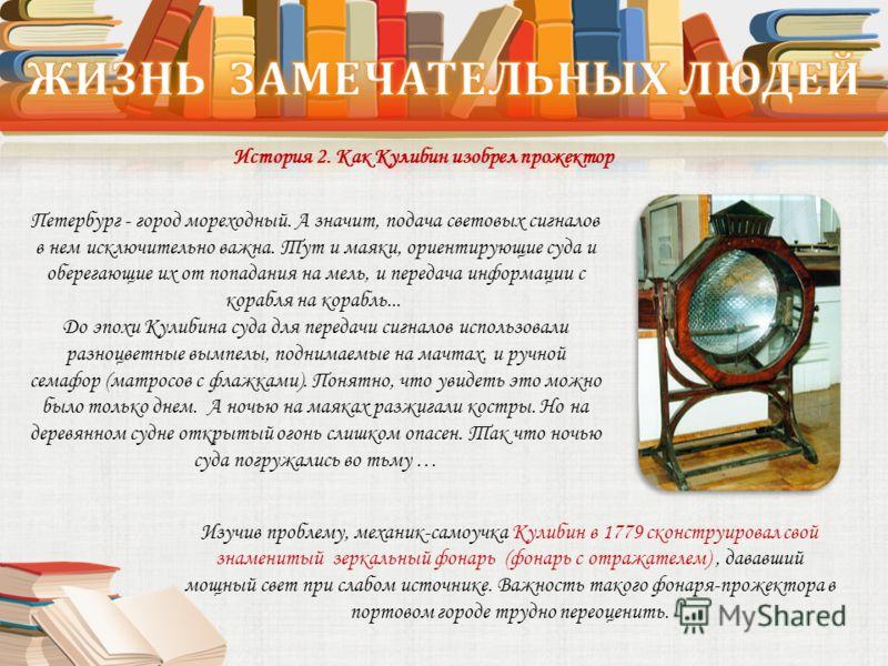 История 2. Как Кулибин изобрел прожектор Изучив проблему, механик-самоучка Кулибин в 1779 сконструировал свой знаменитый зеркальный фонарь (фонарь с отражателем), дававший мощный свет при слабом источнике. Важность такого фонаря-прожектора в портовом