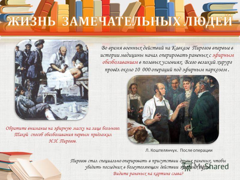 Во время военных действий на Кавказе Пирогов впервые в истории медицины начал оперировать раненых с эфирным обезболиванием в полевых условиях. Всего великий хирург провёл около 10 000 операций под эфирным наркозом. Л. Коштелянчук. После операции Обра