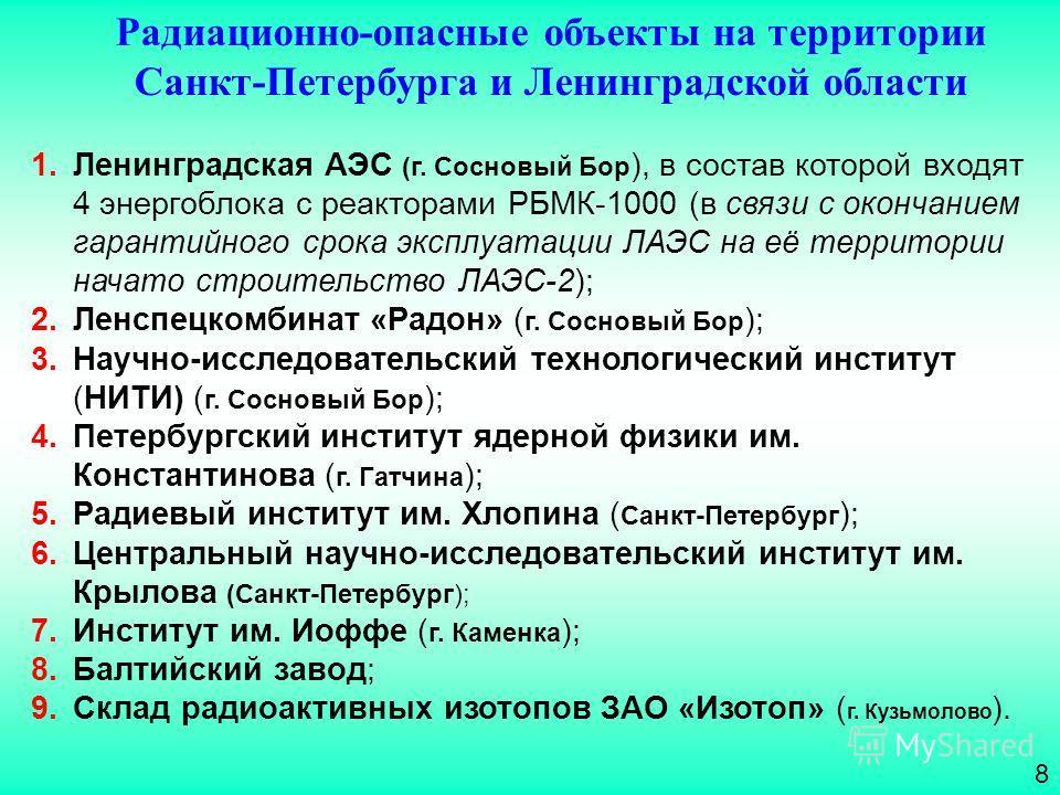 8 Радиационно-опасные объекты на территории Санкт-Петербурга и Ленинградской области 1.Ленинградская АЭС (г. Сосновый Бор ), в состав которой входят 4 энергоблока с реакторами РБМК-1000 (в связи с окончанием гарантийного срока эксплуатации ЛАЭС на её