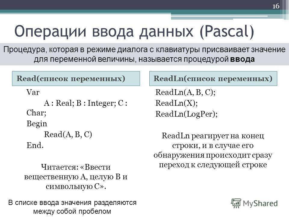 Операции ввода данных (Pascal) Read(список переменных)ReadLn(список переменных) Var A : Real; B : Integer; C : Char; Begin Read(A, B, C) End. Читается: «Ввести вещественную А, целую В и символьную С». ReadLn(A, B, C); ReadLn(X); ReadLn(LogPer); ReadL