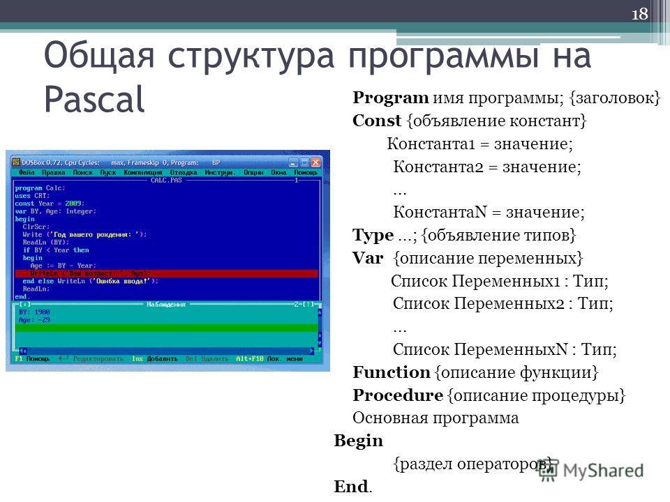 Общая структура программы на Pascal Program имя программы; {заголовок} Const {объявление констант} Константа1 = значение; Константа2 = значение;... КонстантаN = значение; Type...; {объявление типов} Var {описание переменных} Список Переменных1 : Тип;