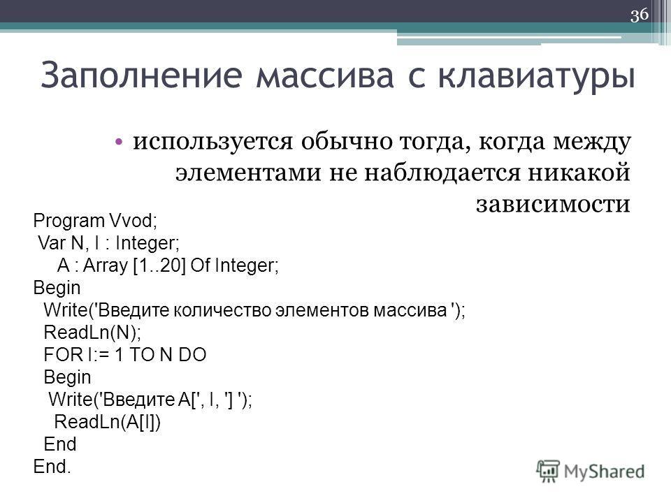 Заполнение массива с клавиатуры используется обычно тогда, когда между элементами не наблюдается никакой зависимости 36 Program Vvod; Var N, I : Integer; A : Array [1..20] Of Integer; Begin Write('Введите количество элементов массива '); ReadLn(N); F