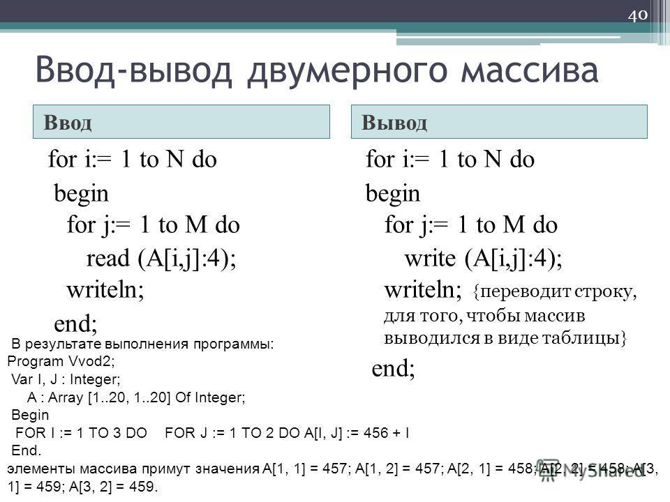 Ввод-вывод двумерного массива ВводВывод for i:= 1 to N do begin for j:= 1 to M do read (A[i,j]:4); writeln; end; for i:= 1 to N do begin for j:= 1 to M do write (A[i,j]:4); writeln; { переводит строку, для того, чтобы массив выводился в виде таблицы