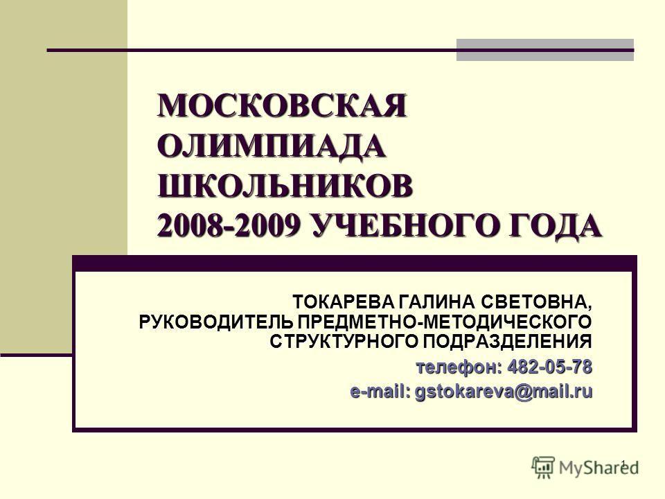 1 МОСКОВСКАЯ ОЛИМПИАДА ШКОЛЬНИКОВ 2008-2009 УЧЕБНОГО ГОДА ТОКАРЕВА ГАЛИНА СВЕТОВНА, РУКОВОДИТЕЛЬ ПРЕДМЕТНО-МЕТОДИЧЕСКОГО СТРУКТУРНОГО ПОДРАЗДЕЛЕНИЯ телефон: 482-05-78 e-mail: gstokareva@mail.ru