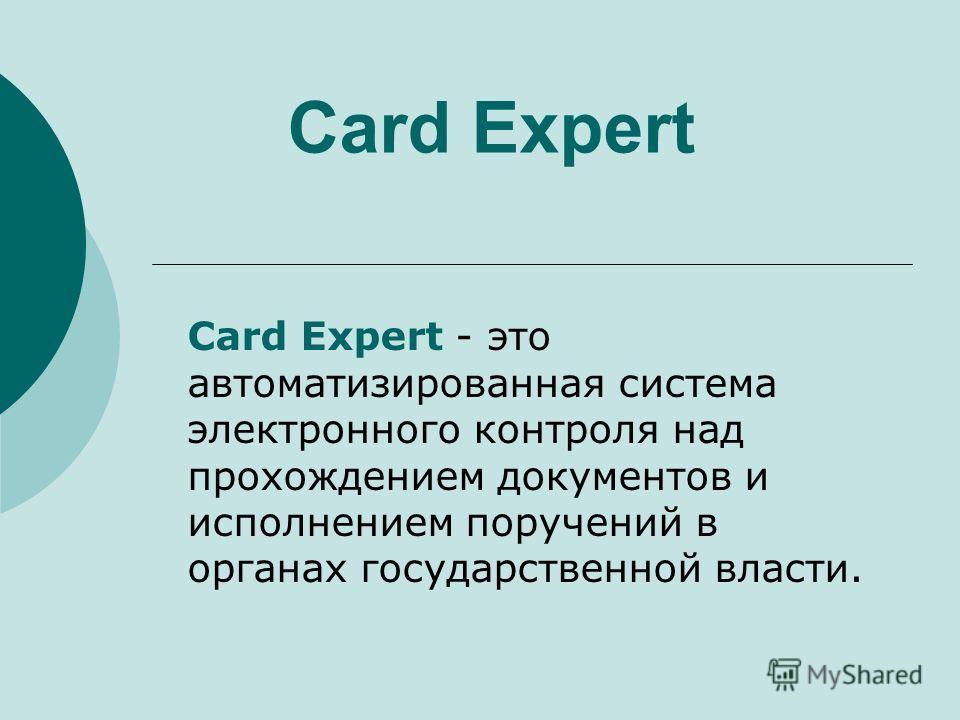 Card Expert Card Expert - это автоматизированная система электронного контроля над прохождением документов и исполнением поручений в органах государственной власти.