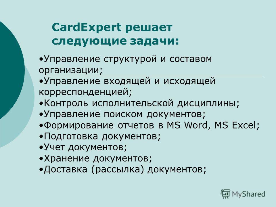 CardExpert решает следующие задачи: Управление структурой и составом организации; Управление входящей и исходящей корреспонденцией; Контроль исполнительской дисциплины; Управление поиском документов; Формирование отчетов в MS Word, MS Excel; Подготов