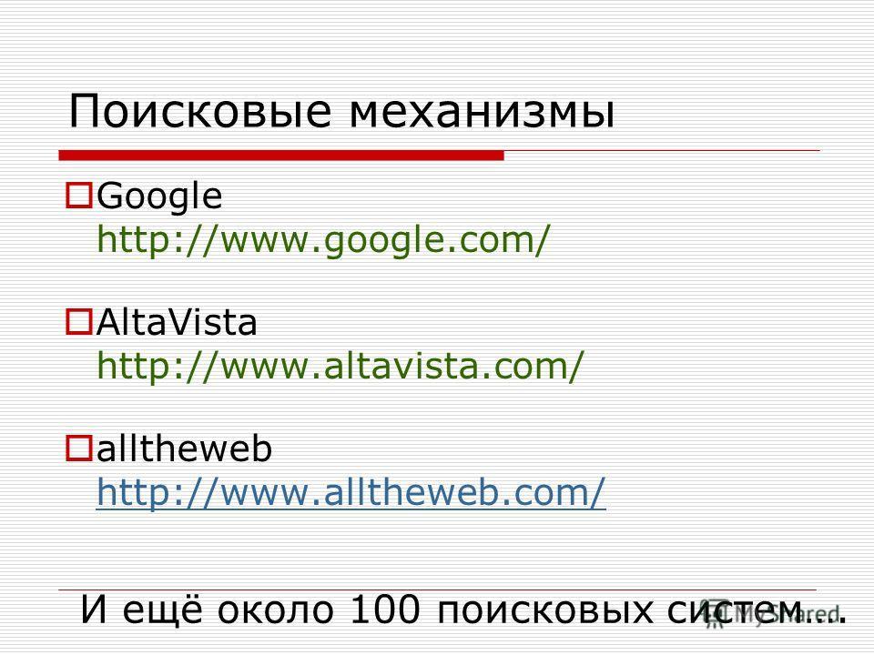 Поисковые механизмы Google http://www.google.com/ AltaVista http://www.altavista.com/ alltheweb http://www.alltheweb.com/ http://www.alltheweb.com/ И ещё около 100 поисковых систем….