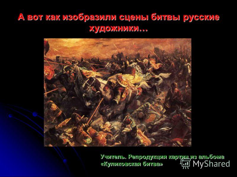А вот как изобразили сцены битвы русские художники… Учитель. Репродукция картин из альбома «Куликовская битва»