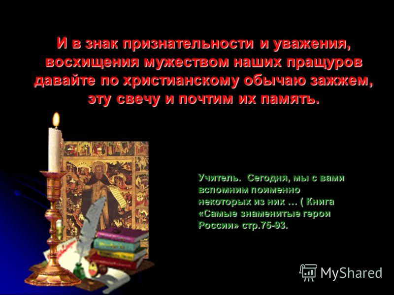 И в знак признательности и уважения, восхищения мужеством наших пращуров давайте по христианскому обычаю зажжем, эту свечу и почтим их память. Учитель. Сегодня, мы с вами вспомним поименно некоторых из них … ( Книга «Самые знаменитые герои России» ст