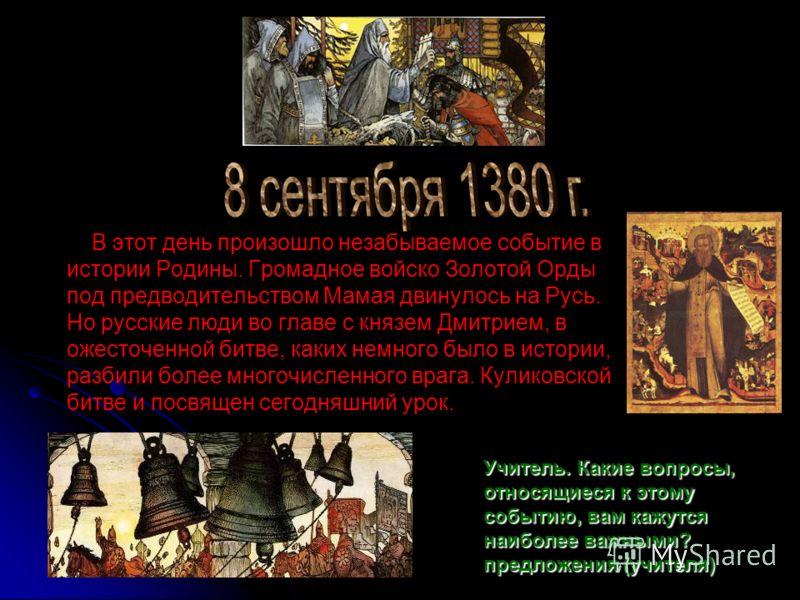 В этот день произошло незабываемое событие в истории Родины. Громадное войско Золотой Орды под предводительством Мамая двинулось на Русь. Но русские люди во главе с князем Дмитрием, в ожесточенной битве, каких немного было в истории, разбили более мн