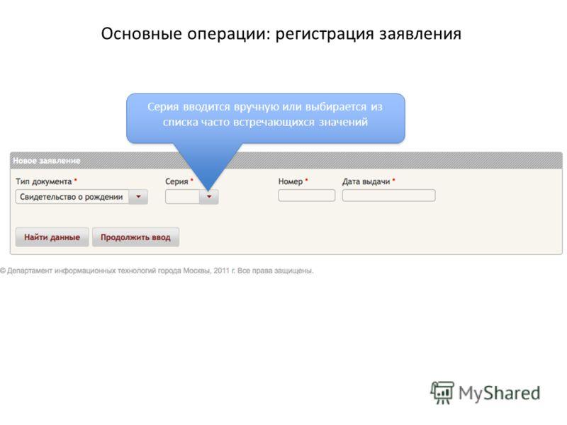 Основные операции: регистрация заявления Серия вводится вручную или выбирается из списка часто встречающихся значений