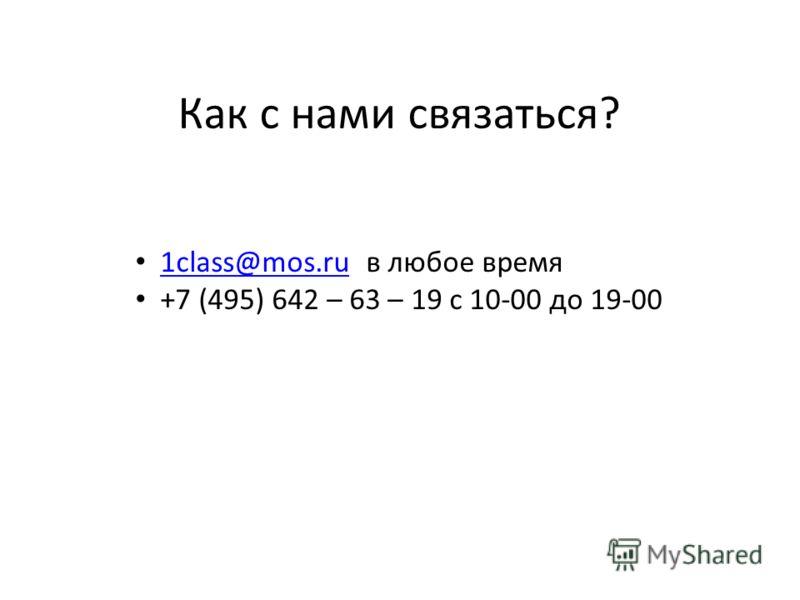 1class@mos.ru в любое время 1class@mos.ru +7 (495) 642 – 63 – 19 с 10-00 до 19-00 Как с нами связаться?