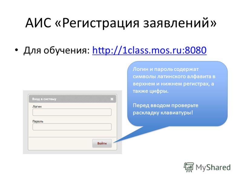 АИС «Регистрация заявлений» Для обучения: http://1class.mos.ru:8080http://1class.mos.ru:8080 Логин и пароль содержат символы латинского алфавита в верхнем и нижнем регистрах, а также цифры. Перед вводом проверьте раскладку клавиатуры! Логин и пароль